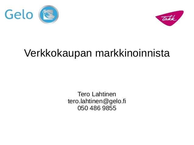 Verkkokaupan markkinoinnista Tero Lahtinen tero.lahtinen@gelo.fi 050 486 9855