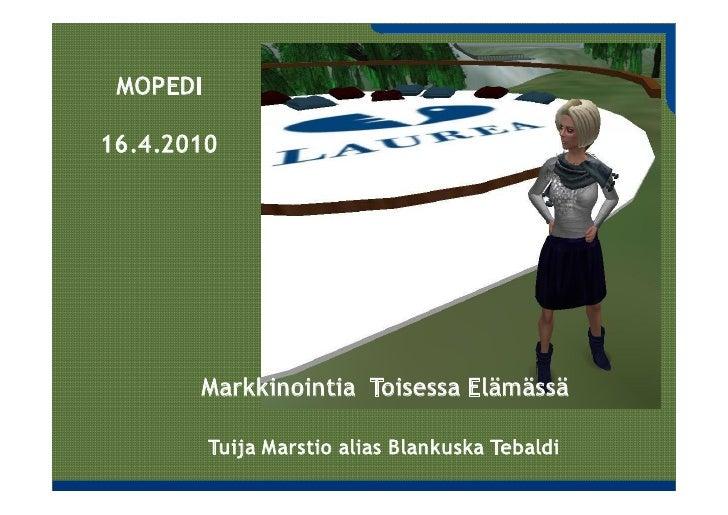 MOPEDI  16.4.2010            Markkinointia Toisessa Elämässä            Tuija Marstio alias Blankuska Tebaldi