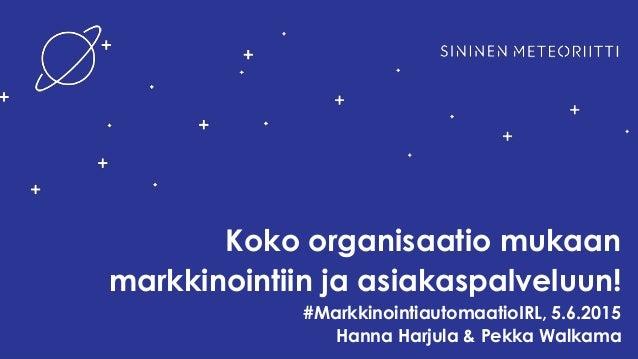 Koko organisaatio mukaan markkinointiin ja asiakaspalveluun! #MarkkinointiautomaatioIRL, 5.6.2015 Hanna Harjula & Pekka Wa...