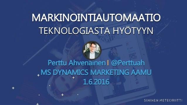 MARKINOINTIAUTOMAATIO TEKNOLOGIASTA HYÖTYYN Perttu Ahvenainen ⎢ @Perttuah MS DYNAMICS MARKETING AAMU 1.6.2016