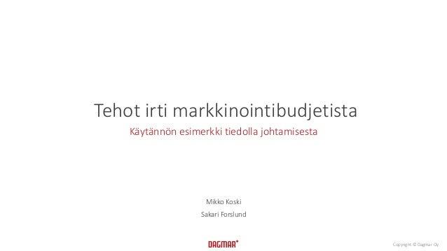 Copyright © Dagmar Oy Tehot irti markkinointibudjetista Käytännön esimerkki tiedolla johtamisesta Mikko Koski Sakari Forsl...