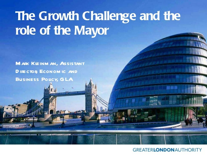 The Growth Challenge and the role of the Mayor Mark Kleinman, Assistant Director, Economic and Business Policy, GLA