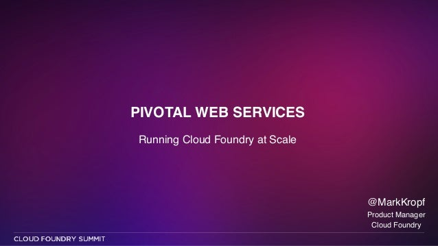 PIVOTAL WEB SERVICES Running Cloud Foundry at Scale @MarkKropf! Product Manager! Cloud Foundry
