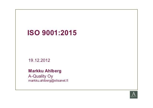 ISO 9001:201519.12.2012Markku AhlbergA-Quality Oymarkku.ahlberg@elisanet.fi