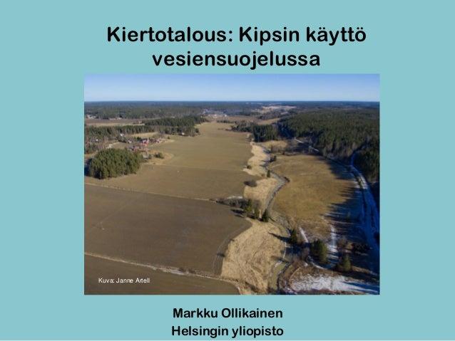 Kiertotalous: Kipsin käyttö vesiensuojelussa Markku Ollikainen Helsingin yliopisto Kuva: Janne Artell
