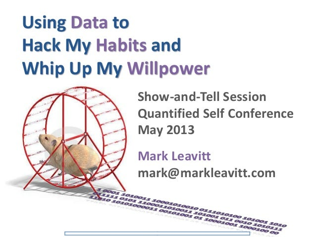 Using Data toHack My Habits andWhip Up My WillpowerShow-and-Tell SessionQuantified Self ConferenceMay 2013Mark Leavittmark...