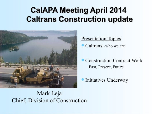 CalAPA Meeting April 2014CalAPA Meeting April 2014 Caltrans Construction updateCaltrans Construction update Presentation T...