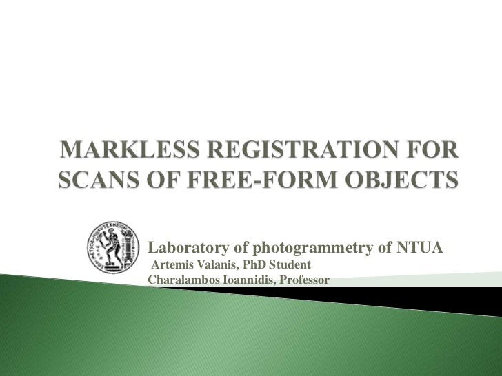 MARKLESS REGISTRATION FOR SCANS OF FREE-FORM OBJECTS <br />Laboratory of photogrammetry of NTUAArtemis Valanis, PhD Studen...