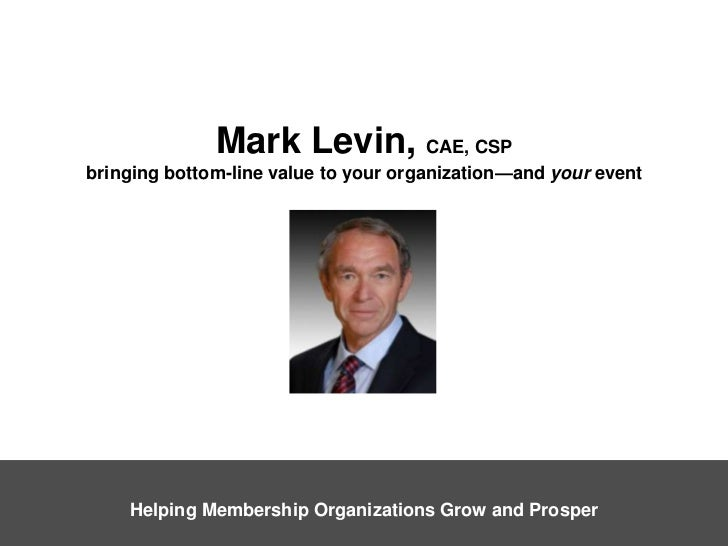 Mark Levin, CAE, CSPbringing bottom-line value to your organization—and your event<br />Helping Membership Organizations G...
