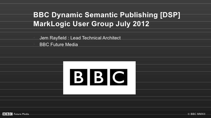 BBC Dynamic Semantic Publishing [DSP]               MarkLogic User Group July 2012               •   Jem Rayfield : Lead T...