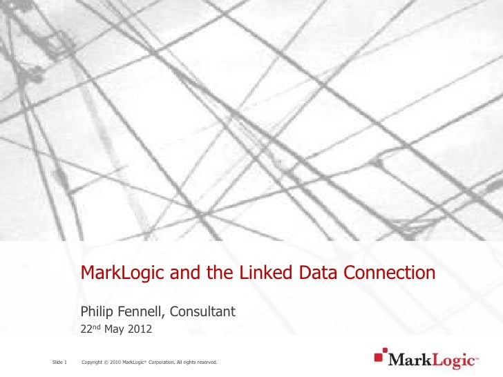 MarkLogic and the Linked Data Connection          Philip Fennell, Consultant          22nd May 2012Slide 1   Copyright © 2...