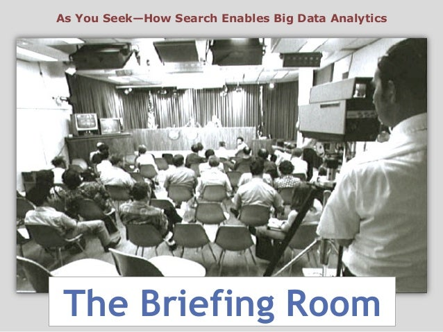 The Briefing RoomAs You Seek—How Search Enables Big Data Analytics