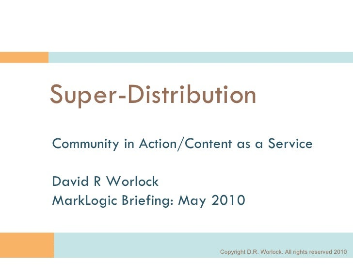 Super-Distribution Community in Action/Content as a Service David R Worlock MarkLogic Briefing: May 2010 Copyright D.R. Wo...