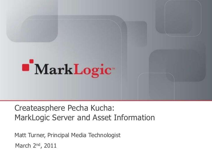 CreateaspherePechaKucha:MarkLogic Server and Asset InformationMatt Turner, Principal Media Technologist<br />March 2nd, 20...