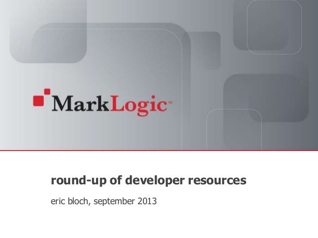 Slide 1 Copyright © 2011 MarkLogic® Corporation. All rights reserved. round-up of developer resources eric bloch, septembe...