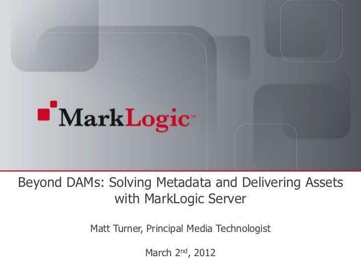 Beyond DAMs: Solving Metadata and Delivering Assets              with MarkLogic Server                                 Mat...