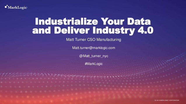 17 September 2019© MARKLOGIC CORPORATION Industrialize Your Data and Deliver Industry 4.0 Matt Turner CSO Manufacturing Ma...