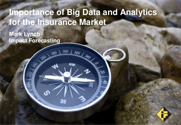 Importance of Big Data and Analytics for the Insurance Market Mark Lynch Impact Forecasting