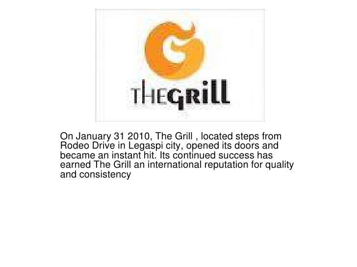 On January 31 2010, The Grill , located steps from Rodeo Drive in Legaspi city, opened its doors and became an instant hit...