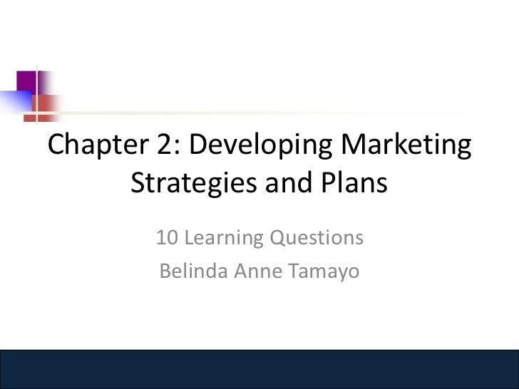 Chapter 2: Developing Marketing     Strategies and Plans       10 Learning Questions       Belinda Anne Tamayo         www...