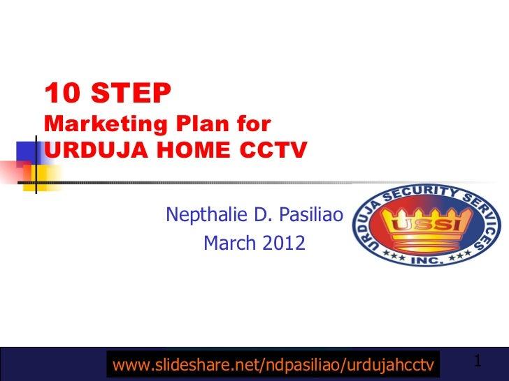 10 STEP  Marketing Plan for  URDUJA HOME CCTV Nepthalie D. Pasiliao March 2012 www.slideshare.net/ndpasiliao/urdujahcctv