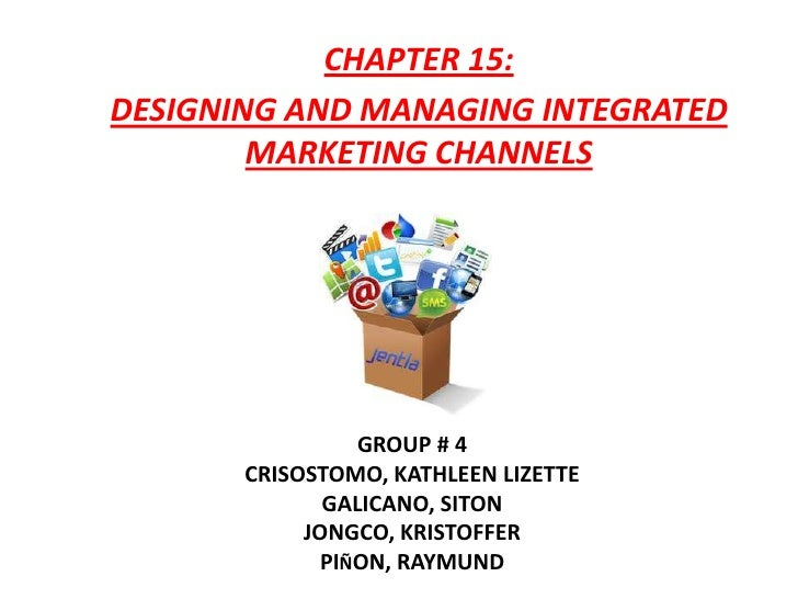 CHAPTER 15:DESIGNING AND MANAGING INTEGRATED        MARKETING CHANNELS                 GROUP # 4       CRISOSTOMO, KATHLEE...