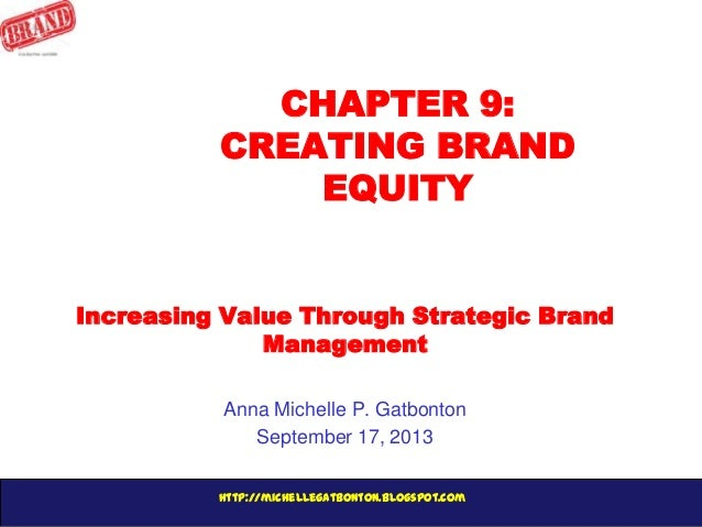 http://michellegatbonton.blogspot.com CHAPTER 9: CREATING BRAND EQUITY Increasing Value Through Strategic Brand Management...