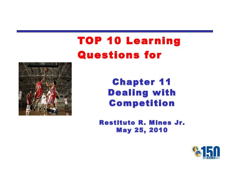 TOP 10 Learning Questions for Chapter 11 Dealing with Competition Restituto R. Mines Jr. May 25, 2010