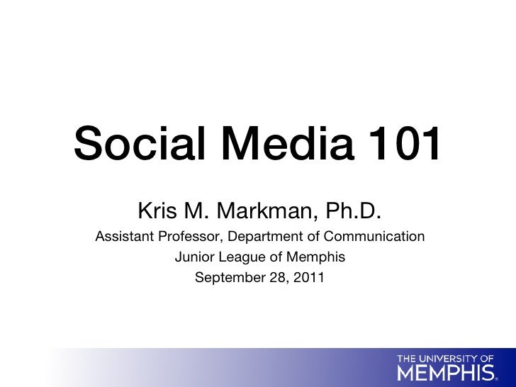 Social Media 101!       Kris M. Markman, Ph.D. Assistant Professor, Department of Communication             Junior League ...
