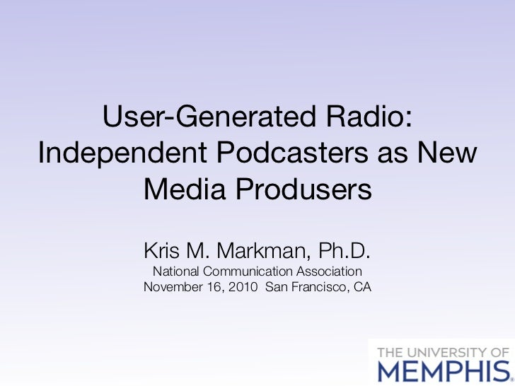 User-Generated Radio:Independent Podcasters as New       Media Produsers       Kris M. Markman, Ph.D.       National Commu...