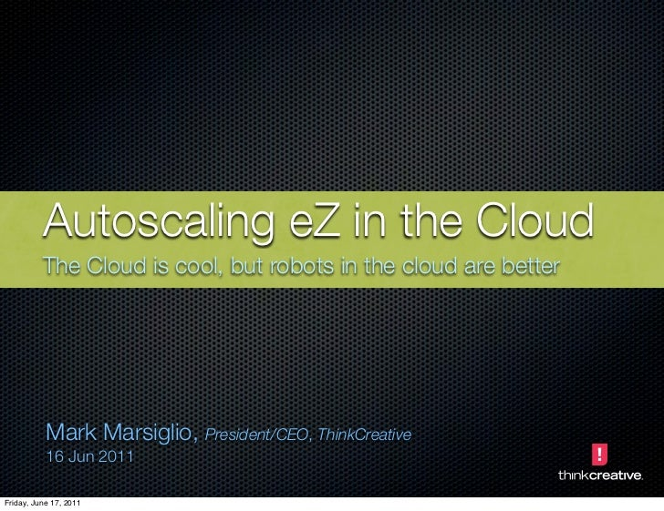 Autoscaling eZ in the Cloud          The Cloud is cool, but robots in the cloud are better           Mark Marsiglio, Presi...