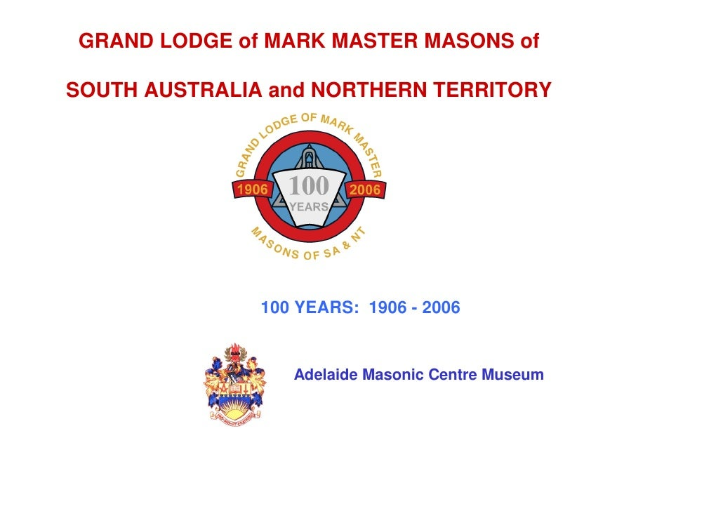 GRAND LODGE of MARK MASTER MASONS of  SOUTH AUSTRALIA and NORTHERN TERRITORY                    100 YEARS: 1906 - 2006    ...