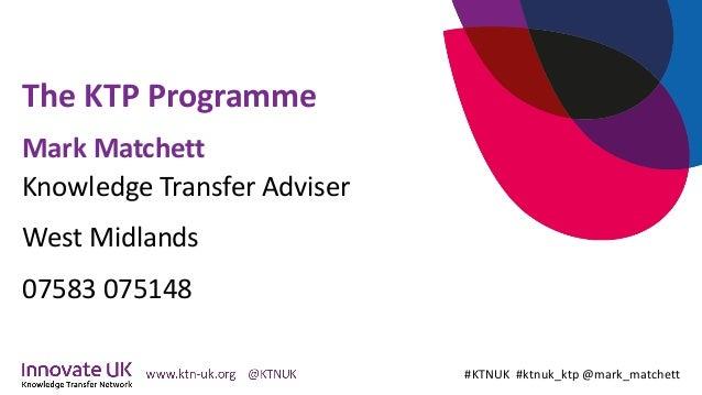 The KTP Programme #KTNUK #ktnuk_ktp @mark_matchett Mark Matchett Knowledge Transfer Adviser West Midlands 07583 075148