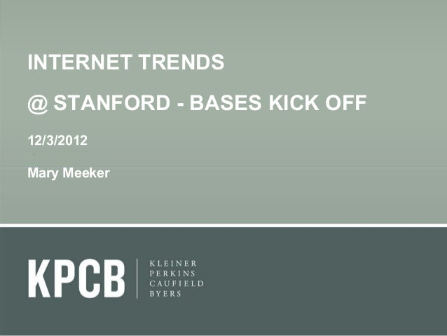 INTERNET TRENDS @ STANFORD - BASES KICK OFF 12/3/2012 Mary Meeker
