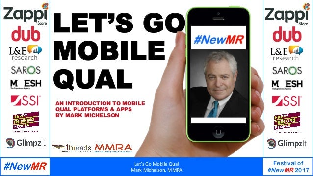 Let's	Go	Mobile	Qual	 Mark	Michelson,	MMRA	 Festival of #NewMR 2017 	 	 LET'S GO MOBILE QUAL AN INTRODUCTION TO MOBILE QUA...