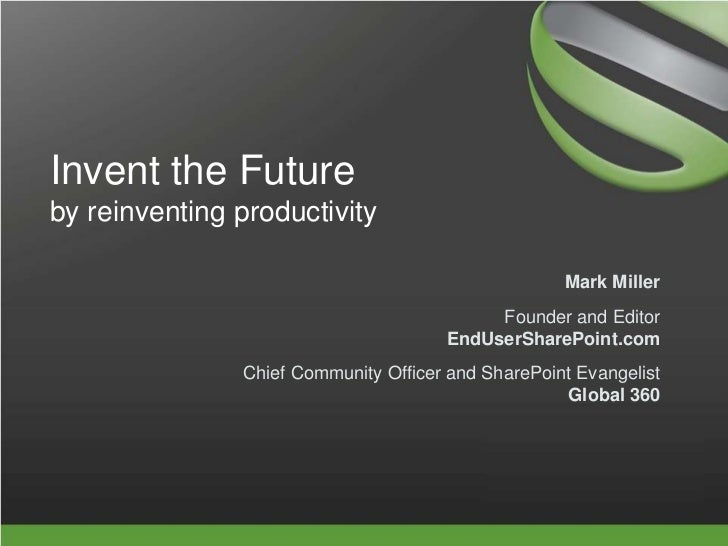 Invent the Futureby reinventing productivity<br />Mark Miller<br />Founder and EditorEndUserSharePoint.com<br />Chief Comm...