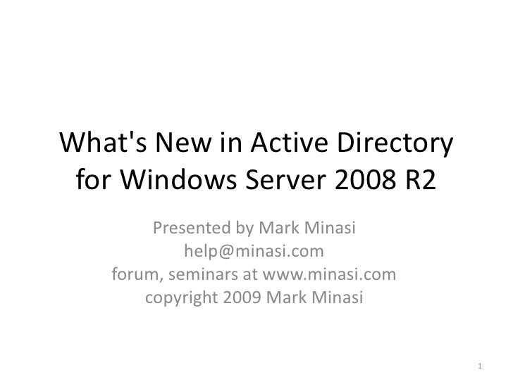 What's New in Active Directory  for Windows Server 2008 R2          Presented by Mark Minasi              help@minasi.com ...