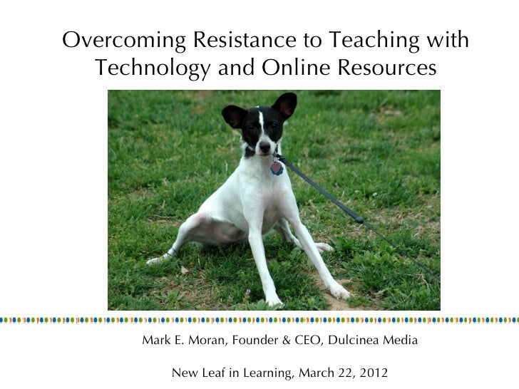 Overcoming Resistance to Teaching with  Technology and Online Resources       Mark E. Moran, Founder & CEO, Dulcinea Media...