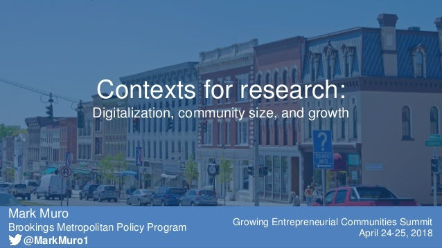 Mark Muro Brookings Metropolitan Policy Program Growing Entrepreneurial Communities Summit April 24-25, 2018 Contexts for ...