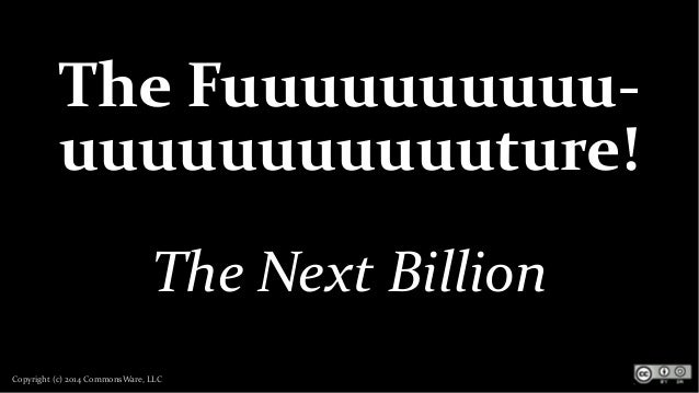 Copyright (c) 2014 CommonsWare, LLC The Fuuuuuuuuuu- uuuuuuuuuuuture! The Next Billion