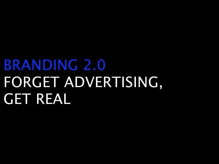 BRANDING 2.0 FORGET ADVERTISING, GET REAL