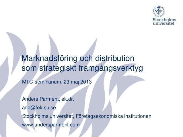 Marknadsföring och distributionsom strategiskt framgångsverktygMTC-seminarium, 23 maj 2013Anders Parment, ek.dr.anp@fek.su...