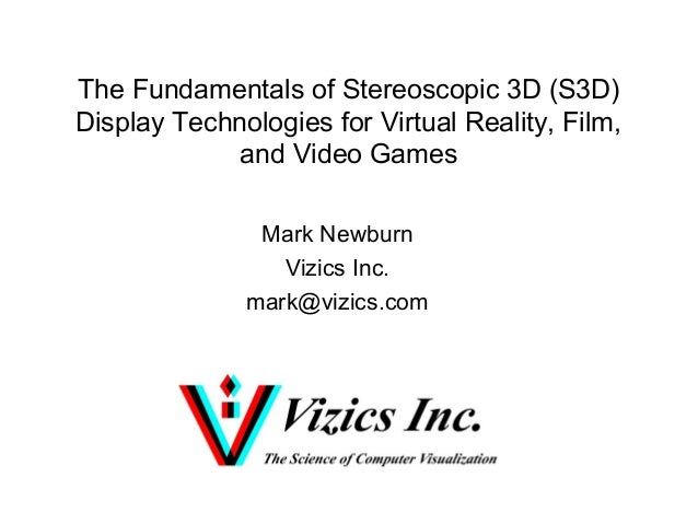 The Fundamentals of Stereoscopic 3D (S3D) Display Technologies for Virtual Reality, Film, and Video Games Mark Newburn Viz...
