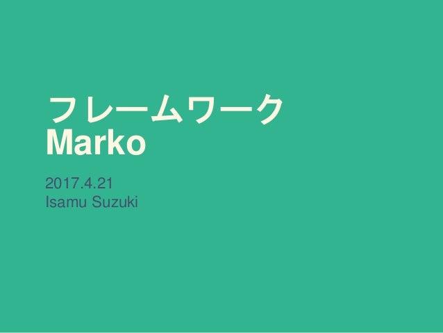 フレームワーク Marko 2017.4.21 Isamu Suzuki