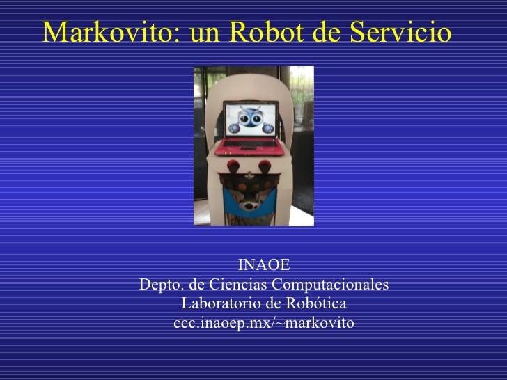 Markovito: un Robot de Servicio <ul><ul><li>INAOE </li></ul></ul><ul><ul><li>Depto. de Ciencias Computacionales </li></ul>...