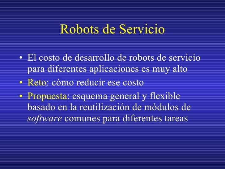 Robots de Servicio <ul><li>El costo de desarrollo de robots de servicio para diferentes aplicaciones es muy alto </li></ul...