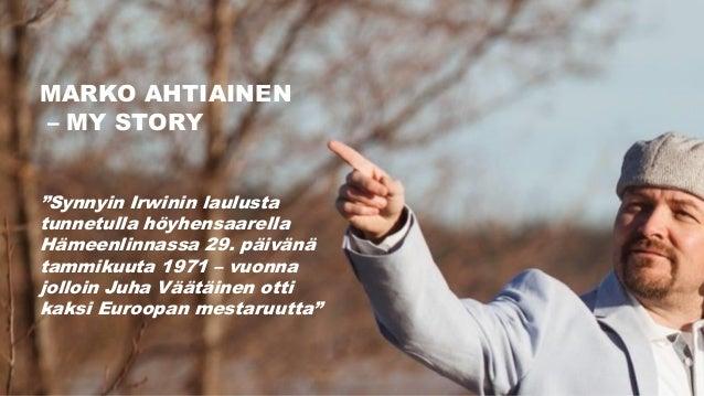 """MARKO AHTIAINEN – MY STORY """"Synnyin Irwinin laulusta tunnetulla höyhensaarella Hämeenlinnassa 29. päivänä tammikuuta 1971 ..."""