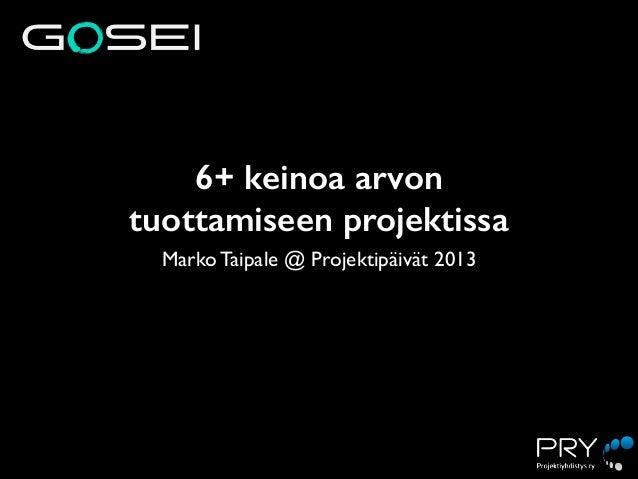 6+ keinoa arvon tuottamiseen projektissa Marko Taipale @ Projektipäivät 2013