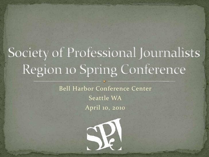 Society of Professional Journalists Region 10 Spring Conference<br />Bell Harbor Conference Center<br />Seattle WA<br />Ap...