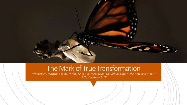 """TheMarkof TrueTransformation """"Therefore, if anyone is in Christ, he is a new creation; the old has gone, the new has come!..."""